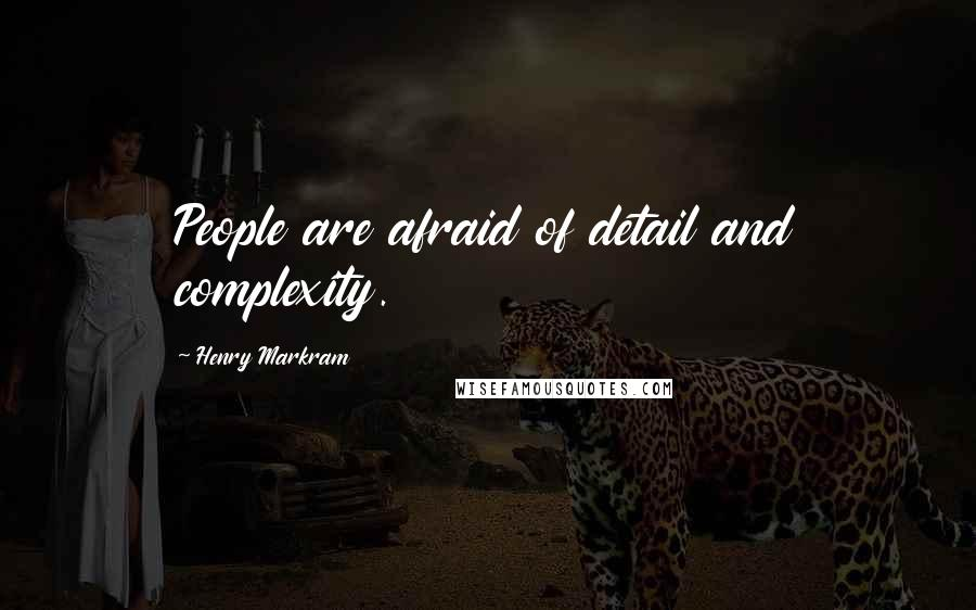 Henry Markram quotes: People are afraid of detail and complexity.