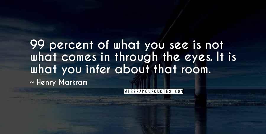 Henry Markram quotes: 99 percent of what you see is not what comes in through the eyes. It is what you infer about that room.
