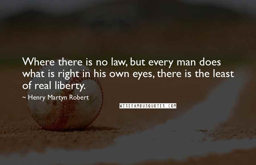 Henry Martyn Robert quotes: Where there is no law, but every man does what is right in his own eyes, there is the least of real liberty.