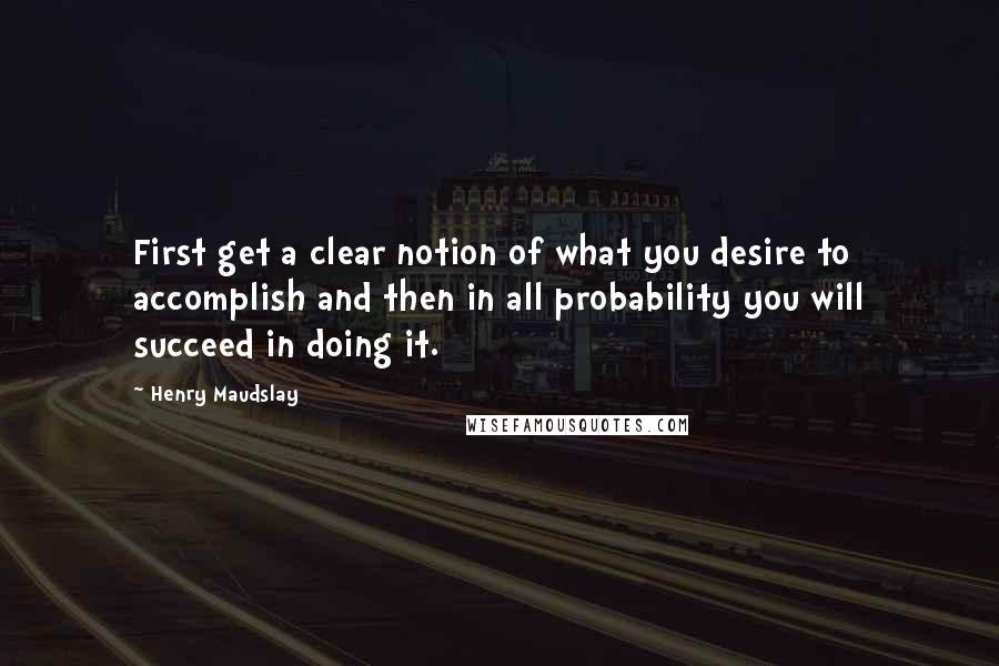 Henry Maudslay quotes: First get a clear notion of what you desire to accomplish and then in all probability you will succeed in doing it.