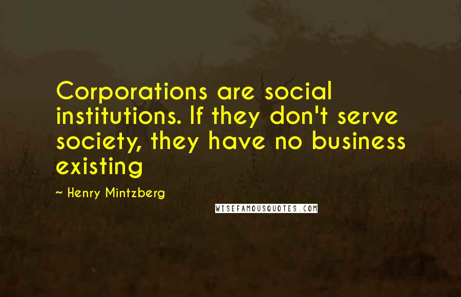 Henry Mintzberg quotes: Corporations are social institutions. If they don't serve society, they have no business existing