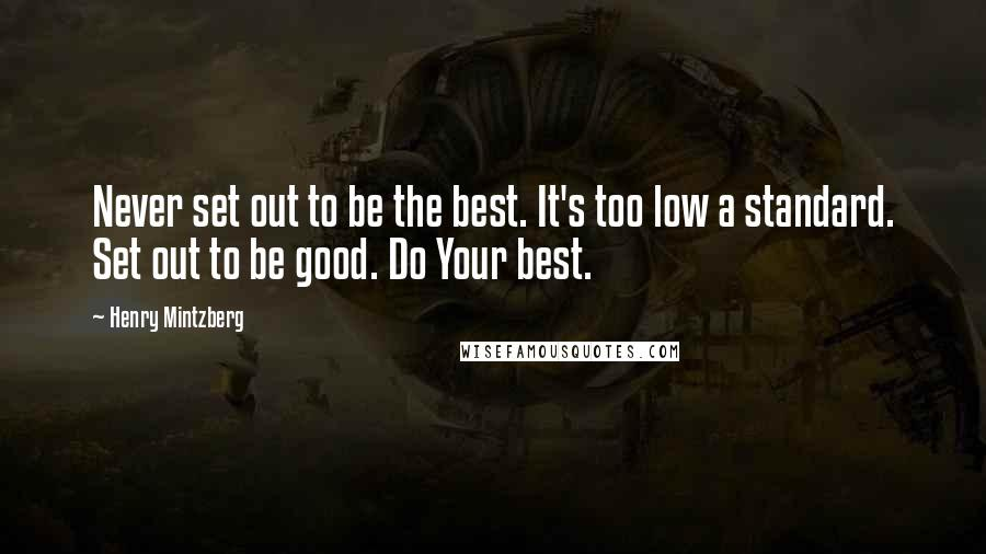Henry Mintzberg quotes: Never set out to be the best. It's too low a standard. Set out to be good. Do Your best.