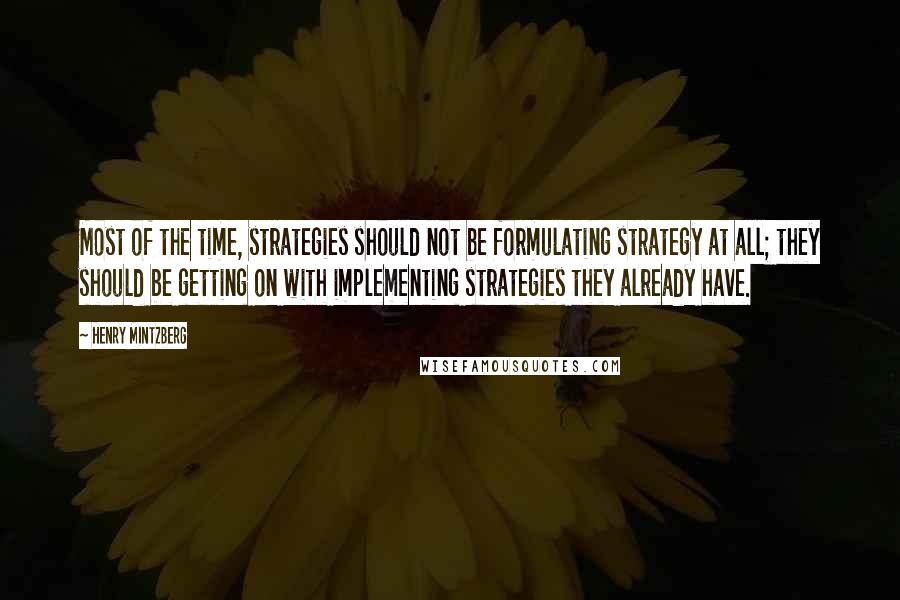 Henry Mintzberg quotes: Most of the time, strategies should not be formulating strategy at all; they should be getting on with implementing strategies they already have.