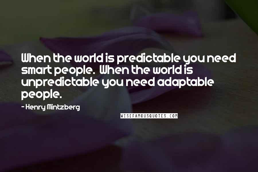 Henry Mintzberg quotes: When the world is predictable you need smart people. When the world is unpredictable you need adaptable people.