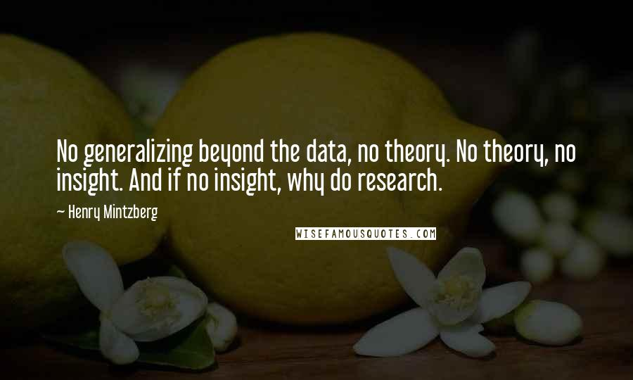 Henry Mintzberg quotes: No generalizing beyond the data, no theory. No theory, no insight. And if no insight, why do research.