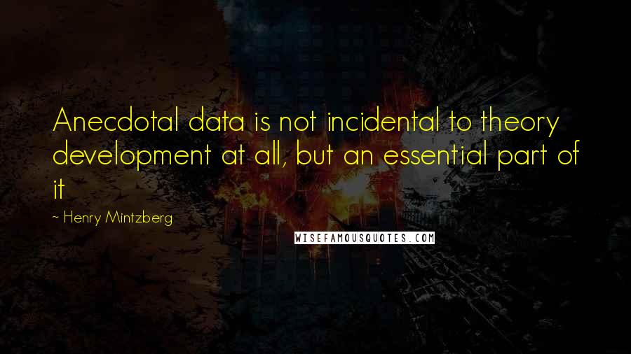 Henry Mintzberg quotes: Anecdotal data is not incidental to theory development at all, but an essential part of it