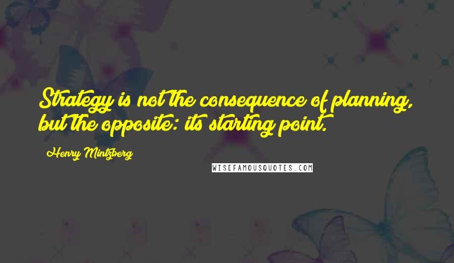 Henry Mintzberg quotes: Strategy is not the consequence of planning, but the opposite: its starting point.