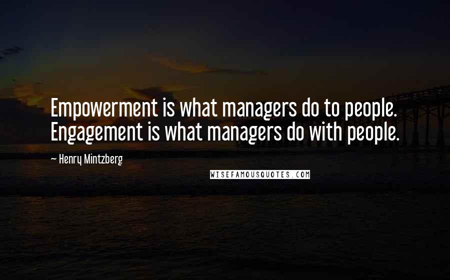 Henry Mintzberg quotes: Empowerment is what managers do to people. Engagement is what managers do with people.