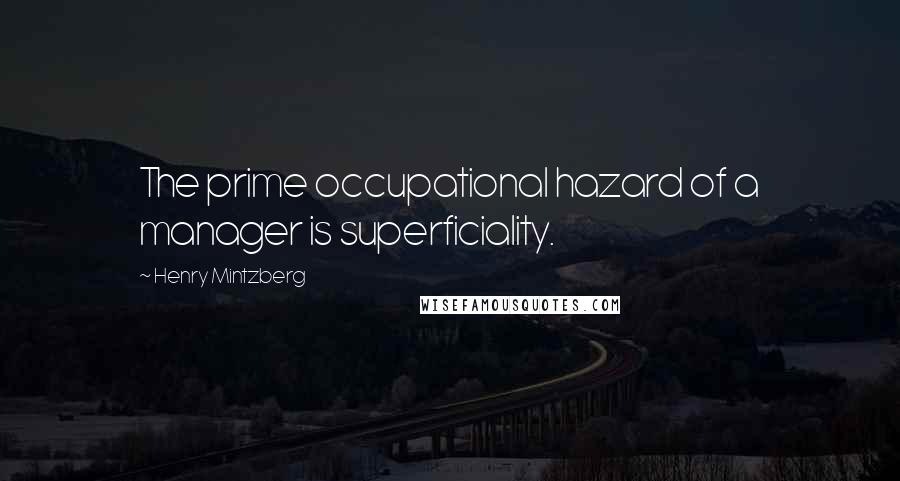 Henry Mintzberg quotes: The prime occupational hazard of a manager is superficiality.