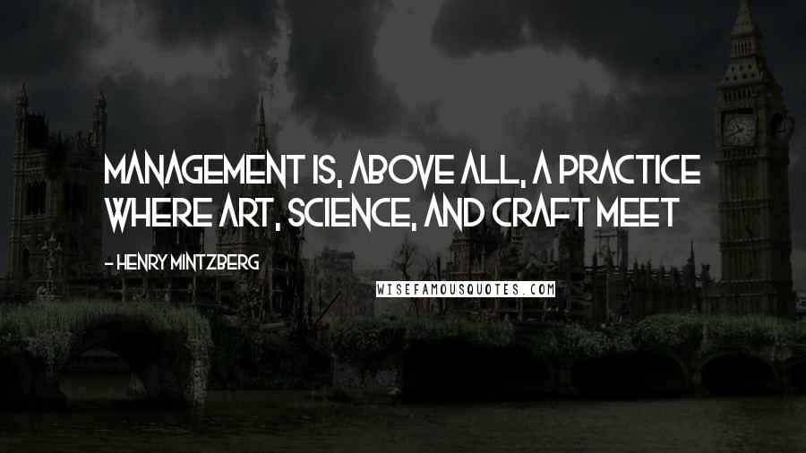 Henry Mintzberg quotes: Management is, above all, a practice where art, science, and craft meet