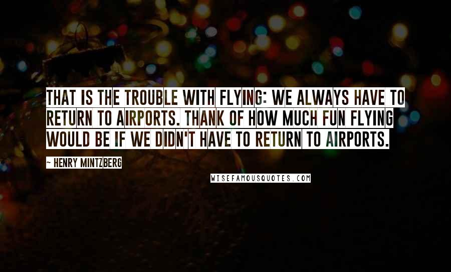 Henry Mintzberg quotes: That is the trouble with flying: We always have to return to airports. Thank of how much fun flying would be if we didn't have to return to airports.