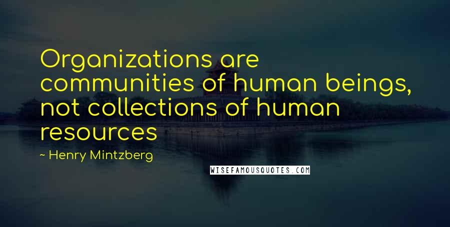 Henry Mintzberg quotes: Organizations are communities of human beings, not collections of human resources