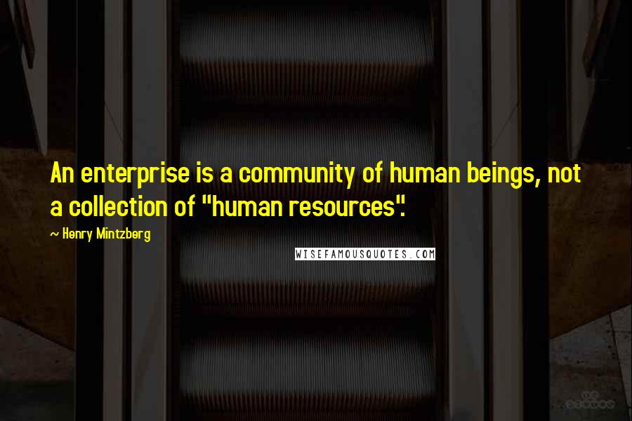"Henry Mintzberg quotes: An enterprise is a community of human beings, not a collection of ""human resources""."