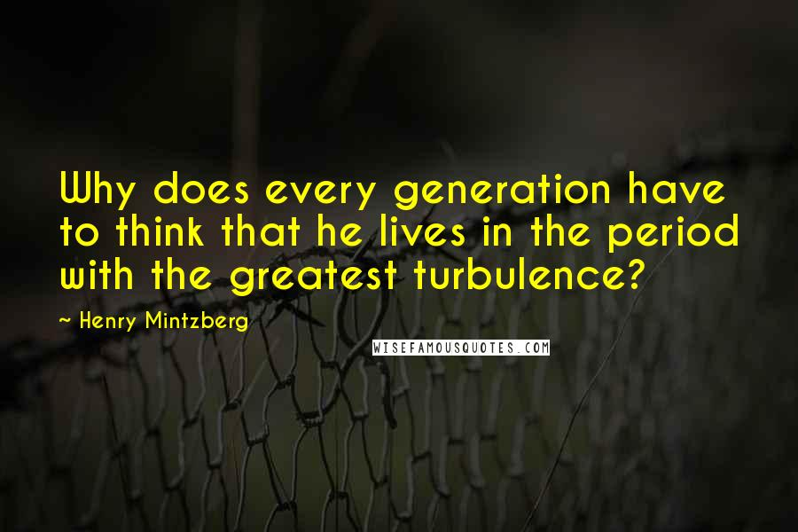 Henry Mintzberg quotes: Why does every generation have to think that he lives in the period with the greatest turbulence?