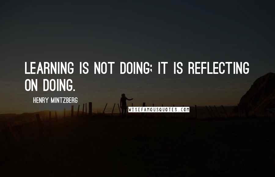 Henry Mintzberg quotes: Learning is not doing; it is reflecting on doing.