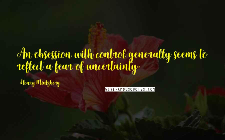 Henry Mintzberg quotes: An obsession with control generally seems to reflect a fear of uncertainty.