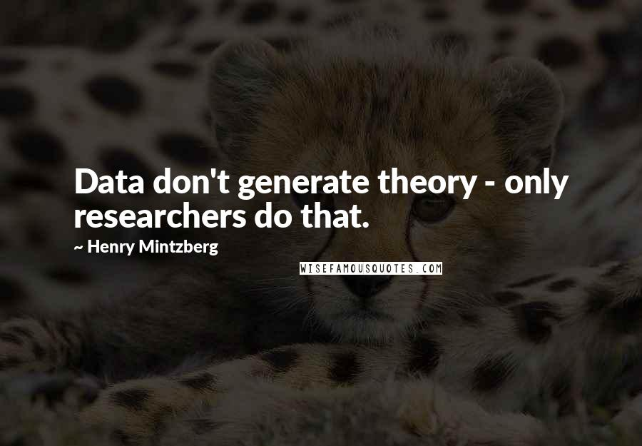Henry Mintzberg quotes: Data don't generate theory - only researchers do that.