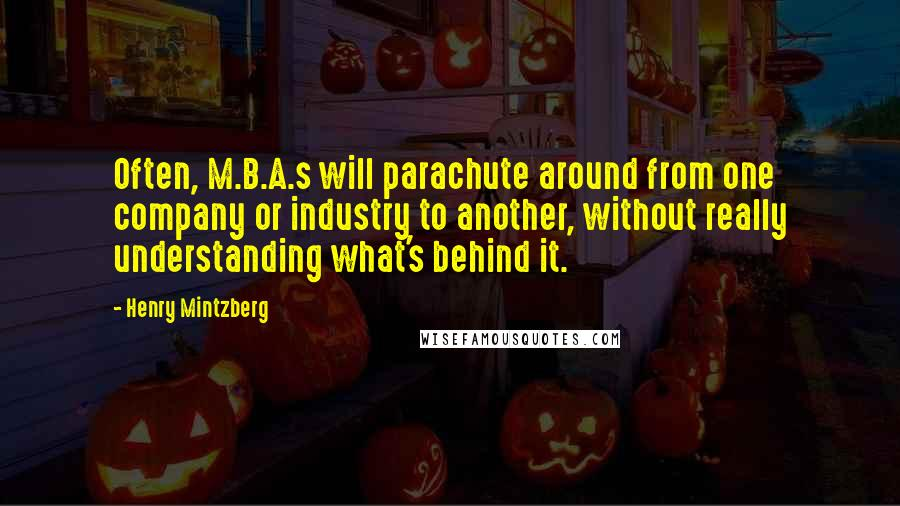 Henry Mintzberg quotes: Often, M.B.A.s will parachute around from one company or industry to another, without really understanding what's behind it.