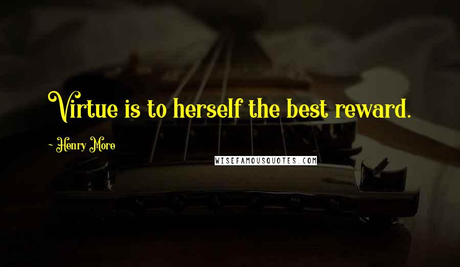 Henry More quotes: Virtue is to herself the best reward.