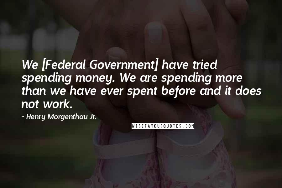 Henry Morgenthau Jr. quotes: We [Federal Government] have tried spending money. We are spending more than we have ever spent before and it does not work.