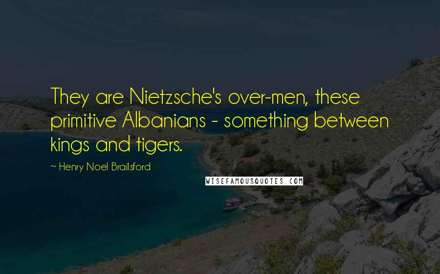 Henry Noel Brailsford quotes: They are Nietzsche's over-men, these primitive Albanians - something between kings and tigers.