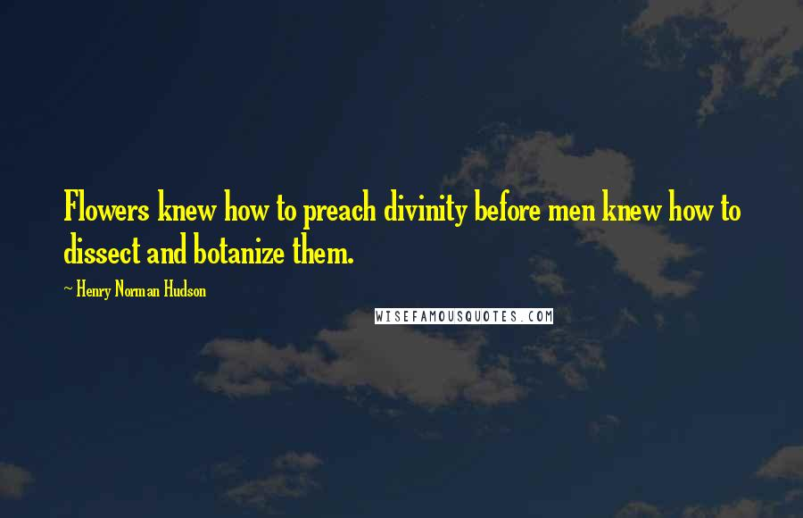 Henry Norman Hudson quotes: Flowers knew how to preach divinity before men knew how to dissect and botanize them.