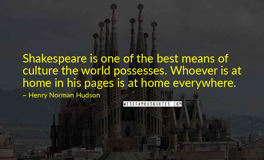 Henry Norman Hudson quotes: Shakespeare is one of the best means of culture the world possesses. Whoever is at home in his pages is at home everywhere.