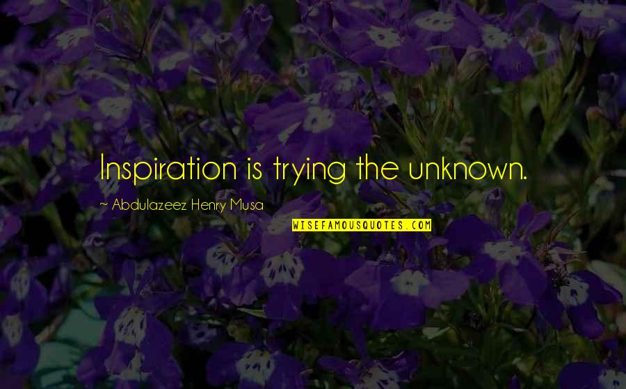 Henry Quotes By Abdulazeez Henry Musa: Inspiration is trying the unknown.