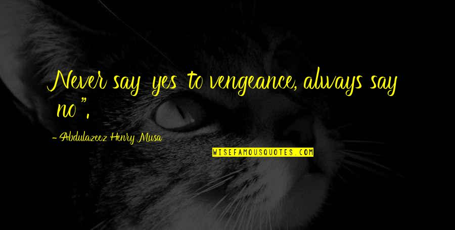 "Henry Quotes By Abdulazeez Henry Musa: Never say 'yes' to vengeance, always say 'no'""."