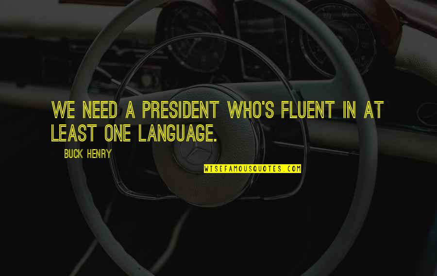 Henry Quotes By Buck Henry: We need a president who's fluent in at