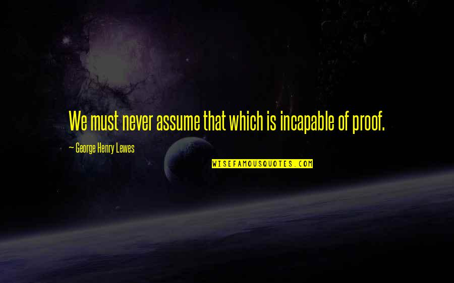 Henry Quotes By George Henry Lewes: We must never assume that which is incapable