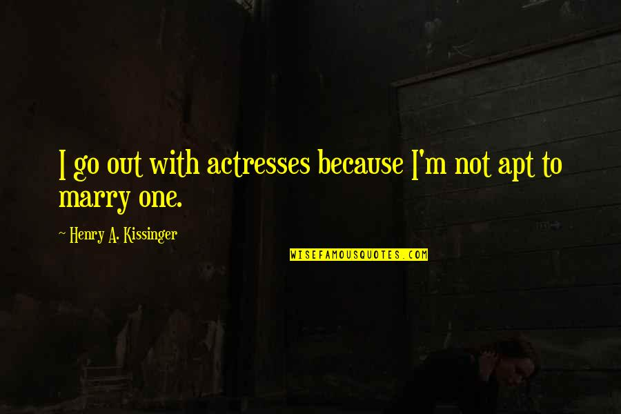 Henry Quotes By Henry A. Kissinger: I go out with actresses because I'm not