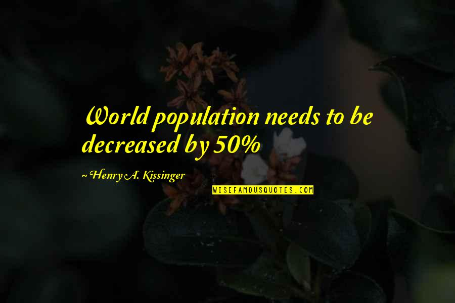 Henry Quotes By Henry A. Kissinger: World population needs to be decreased by 50%