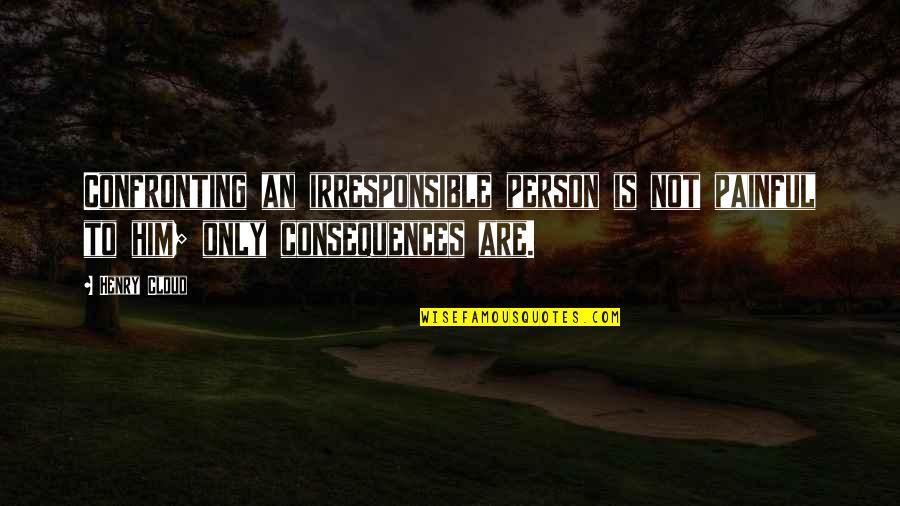 Henry Quotes By Henry Cloud: Confronting an irresponsible person is not painful to