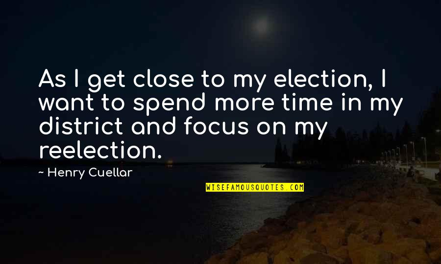 Henry Quotes By Henry Cuellar: As I get close to my election, I