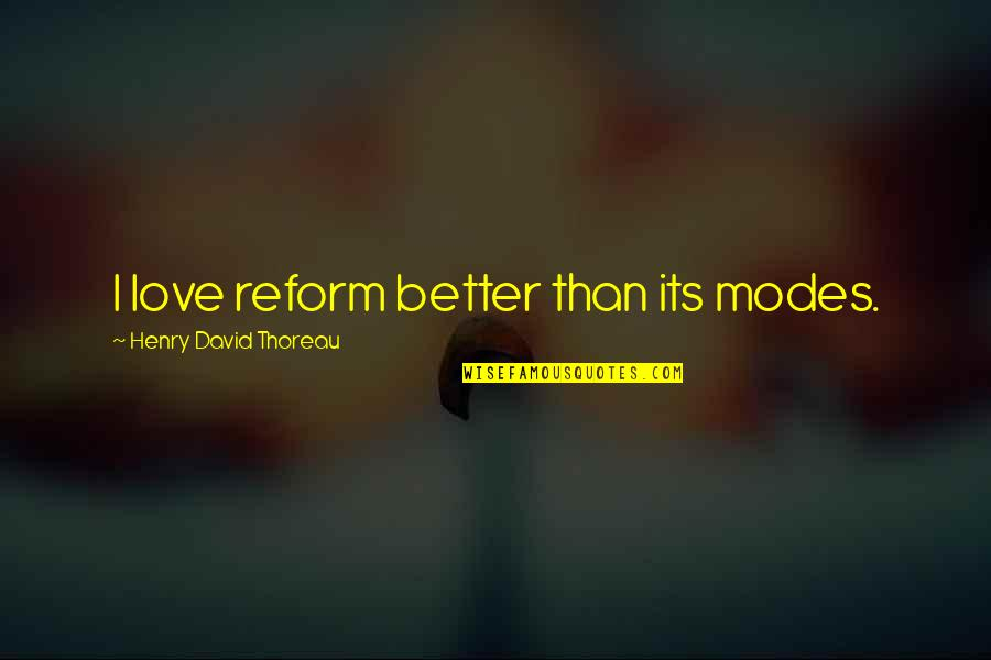 Henry Quotes By Henry David Thoreau: I love reform better than its modes.