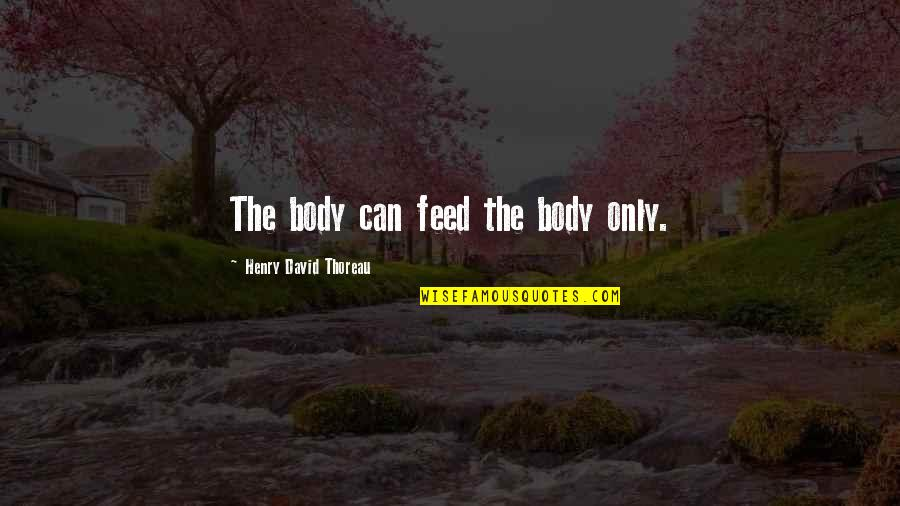 Henry Quotes By Henry David Thoreau: The body can feed the body only.