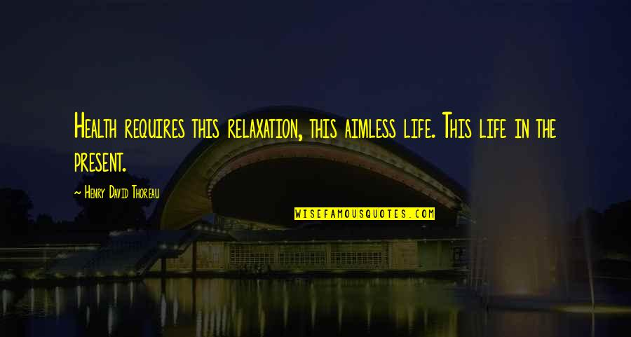 Henry Quotes By Henry David Thoreau: Health requires this relaxation, this aimless life. This