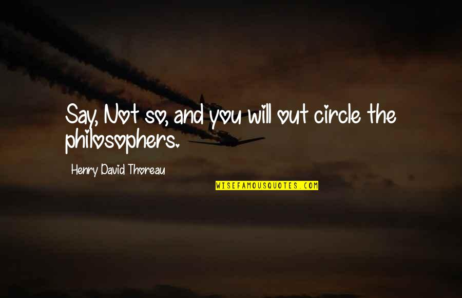 Henry Quotes By Henry David Thoreau: Say, Not so, and you will out circle