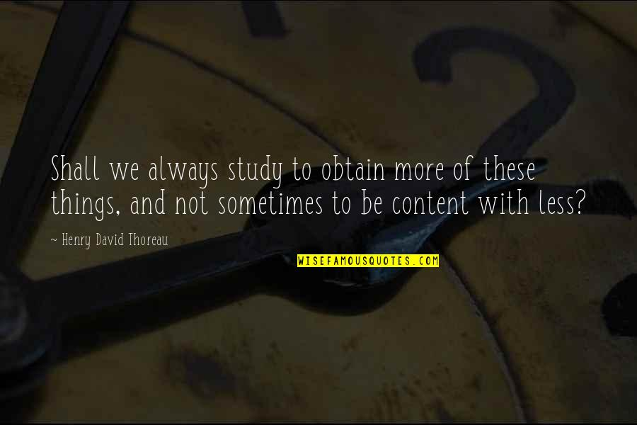 Henry Quotes By Henry David Thoreau: Shall we always study to obtain more of