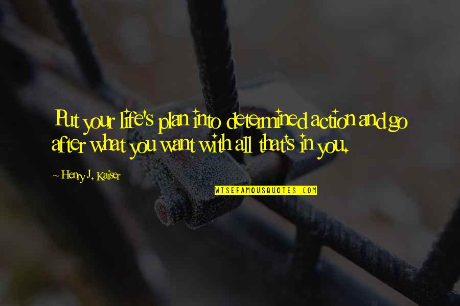 Henry Quotes By Henry J. Kaiser: Put your life's plan into determined action and
