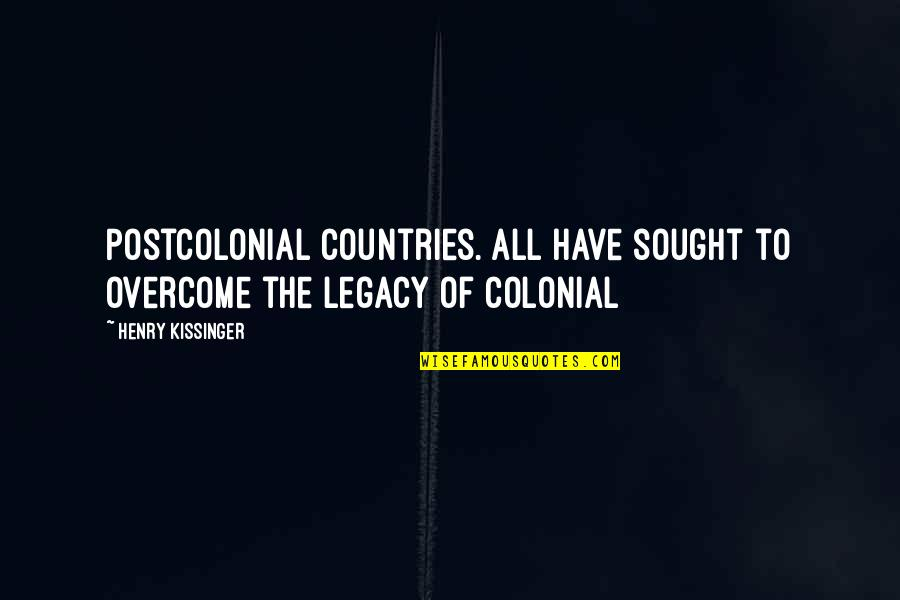Henry Quotes By Henry Kissinger: Postcolonial countries. All have sought to overcome the
