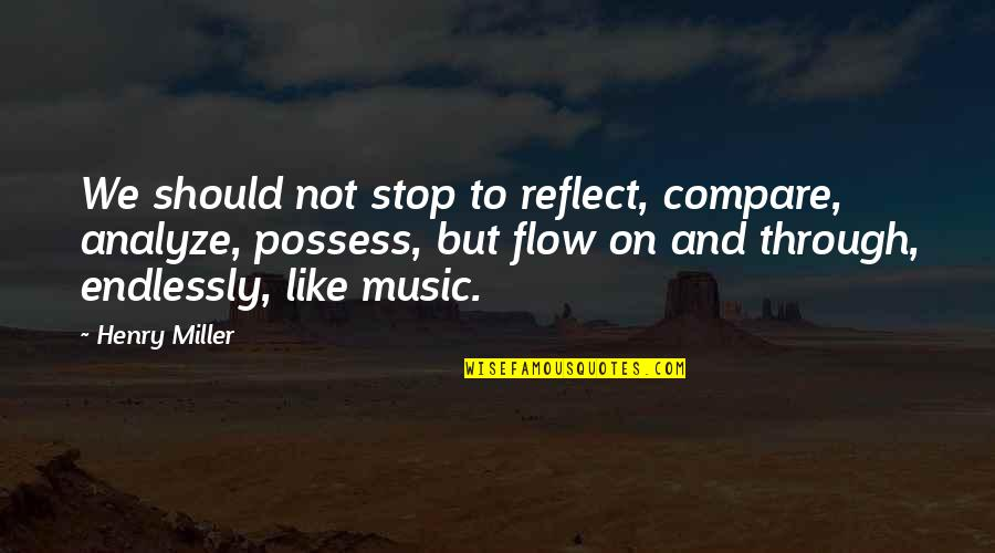 Henry Quotes By Henry Miller: We should not stop to reflect, compare, analyze,