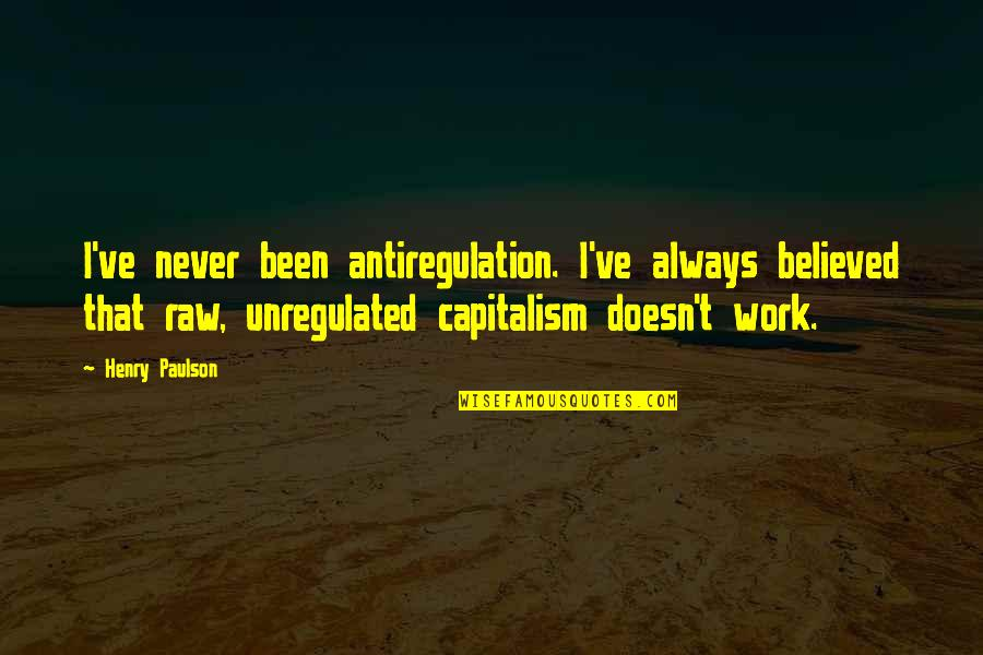 Henry Quotes By Henry Paulson: I've never been antiregulation. I've always believed that