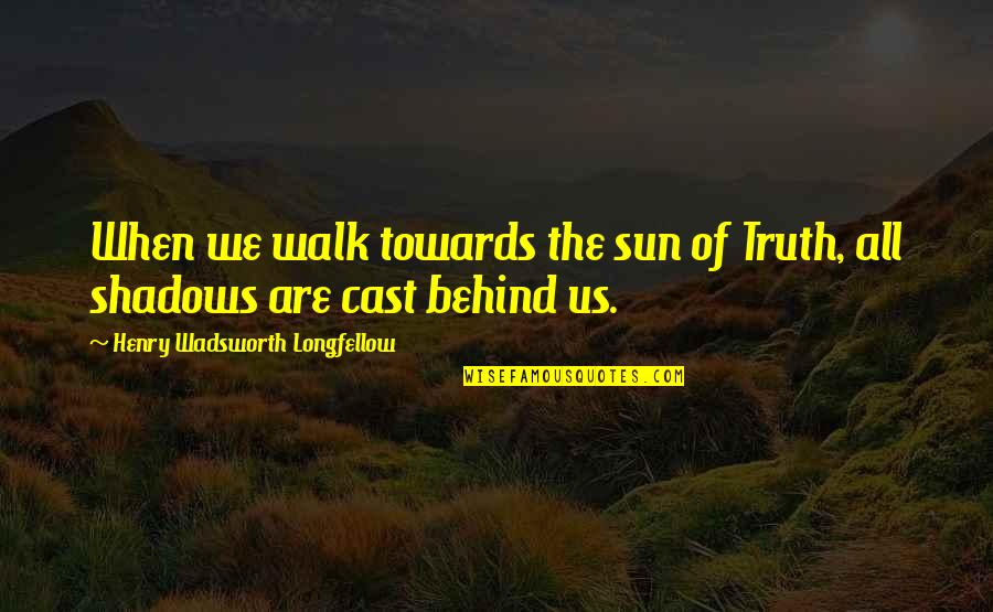 Henry Quotes By Henry Wadsworth Longfellow: When we walk towards the sun of Truth,