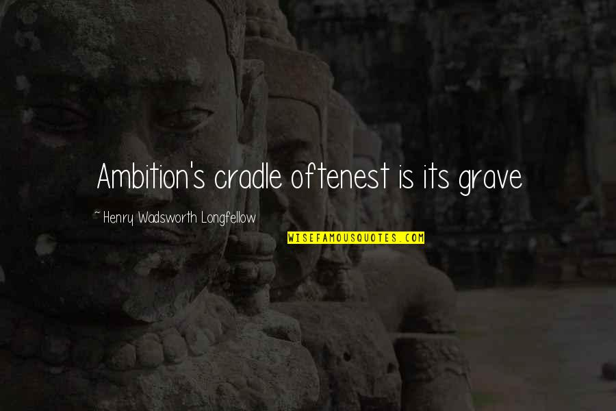 Henry Quotes By Henry Wadsworth Longfellow: Ambition's cradle oftenest is its grave