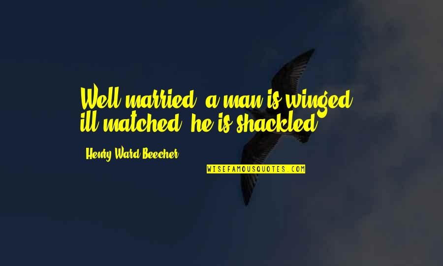 Henry Quotes By Henry Ward Beecher: Well married, a man is winged - ill-matched,