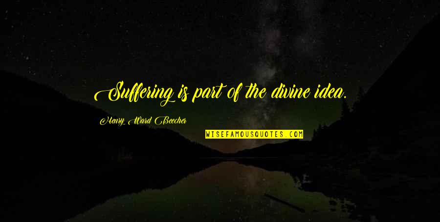 Henry Quotes By Henry Ward Beecher: Suffering is part of the divine idea.