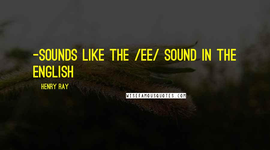 Henry Ray quotes: -sounds like the /ee/ sound in the English