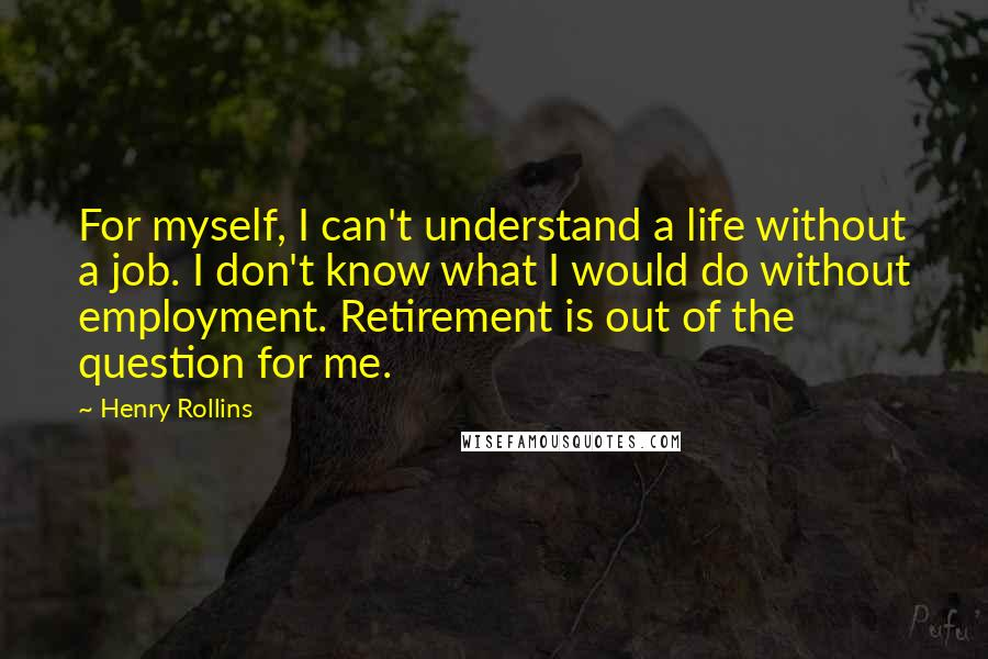 Henry Rollins quotes: For myself, I can't understand a life without a job. I don't know what I would do without employment. Retirement is out of the question for me.
